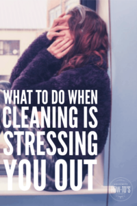 What to do when cleaning is stressing you out