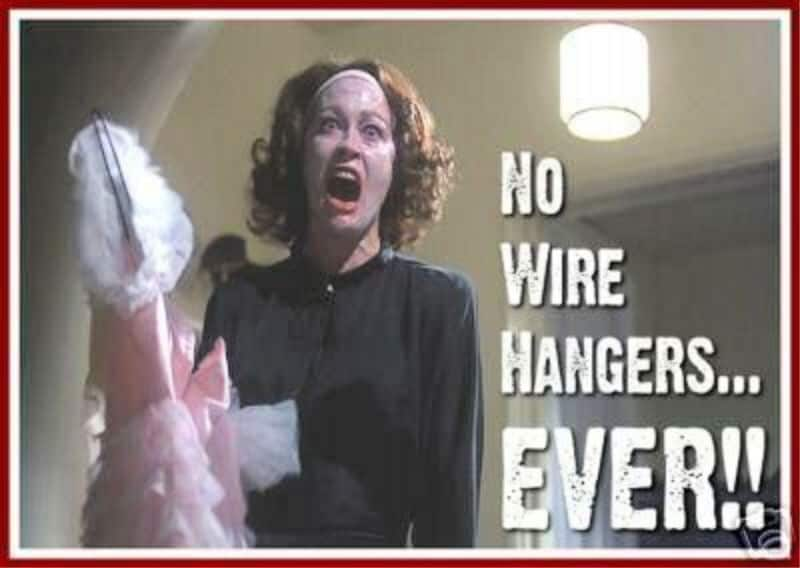 "Organizing Bedroom Closets - Joan Crawford in ""Mommy Dearest"" screaming ""No Wire Hangers!"""