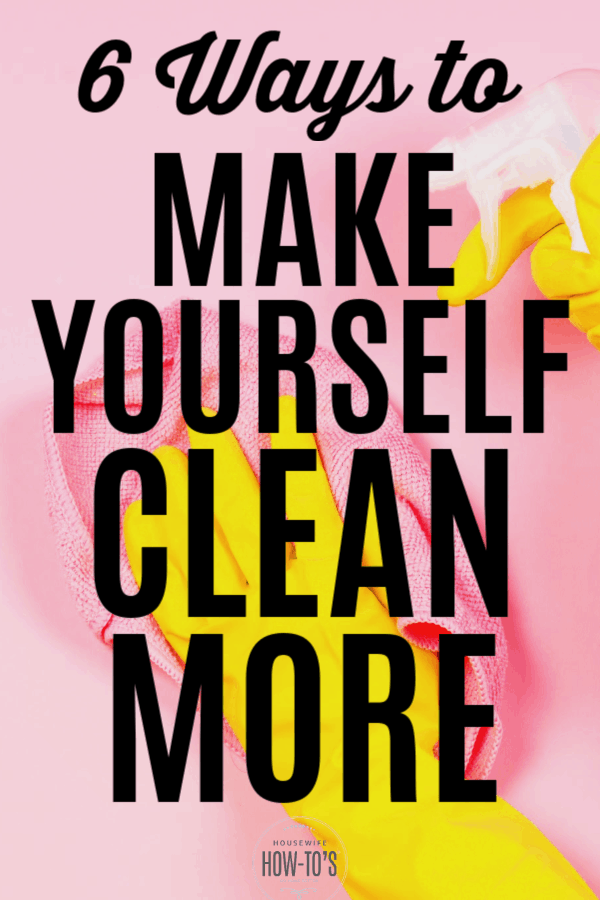 6 Ways to Make Yourself Clean More
